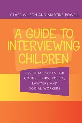A Guide to Interviewing Children: Essential Skills for Counsellors, Police Lawyers and Social Workers Claire Wilson
