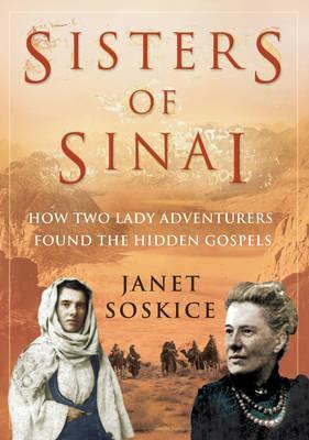 Sisters Of Sinai: How Two Lady Adventurers Found the Hidden Gospels Janet Martin Soskice