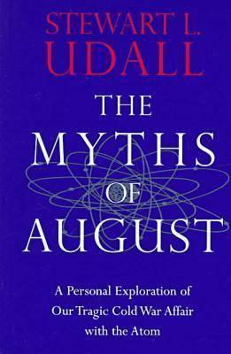 The Myths of August: A Personal Exploration of Our Tragic Cold War Affair with the Atom  by  Stewart L. Udall