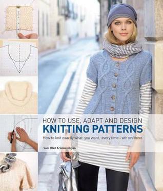 How to Use, Adapt and Design Knitting Patterns.  by  Sam Elliott, Sidney Bryan by Sam Elliott