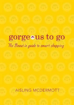 Gorgeous To Go: The Beaut.Ie Guide To Smart Shopping  by  Aisling McDermott