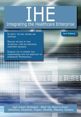 Ihe - Integrating the Healthcare Enterprise: High-Impact Strategies - What You Need to Know: Definitions, Adoptions, Impact, Benefits, Maturity, Vendors  by  Kevin Roebuck