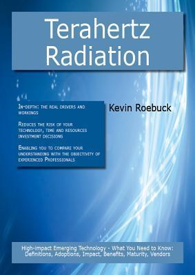 Terahertz Radiation: High-Impact Emerging Technology - What You Need to Know: Definitions, Adoptions, Impact, Benefits, Maturity, Vendors Kevin Roebuck