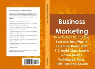 Business Marketing How to Boot Camp: The Fast and Easy Way to Learn the Basics with 112 World Class Experts Proven Tactics, Techniques, Facts, Hints, Tips and Advice Lance Glackin