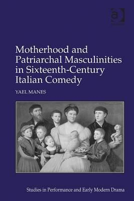 Motherhood and Patriarchal Masculinities in Sixteenth-Century Italian Comedy  by  Yael Manes