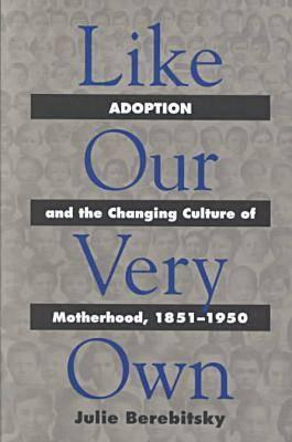 Like Our Very Own: Adoption and the Changing Culture of Motherhood, 1851-1950  by  Julie Berebitsky