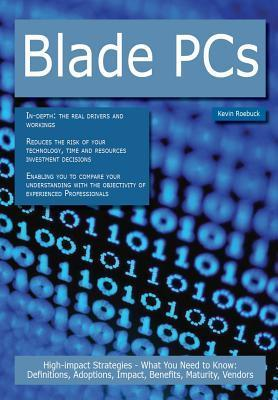 Blade PCs: High-Impact Strategies - What You Need to Know: Definitions, Adoptions, Impact, Benefits, Maturity, Vendors Kevin Roebuck