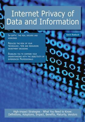 Internet Privacy of Data and Information: High-Impact Strategies - What You Need to Know: Definitions, Adoptions, Impact, Benefits, Maturity, Vendors Kevin Roebuck