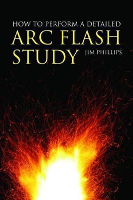 How to Perform a Detailed Arc Flash Study  by  James Phillips