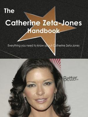 The Catherine Zeta-Jones Handbook - Everything You Need to Know about Catherine Zeta-Jones Emily Smith