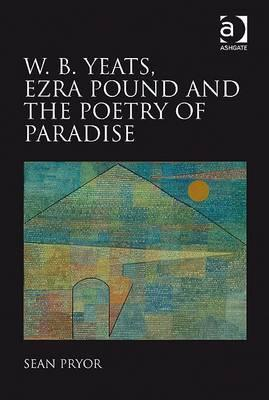 W.B. Yeats, Ezra Pound, and the Poetry of Paradise. Sean Pryor Sean Pryor