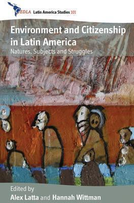 Environment and Citizenship in Latin America: Natures, Subjects and Struggles  by  Alex Latta
