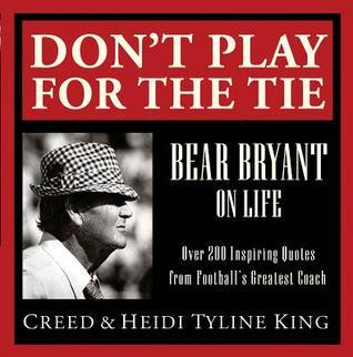 Dont Play for the Tie: Bear Bryant on Life Creed King