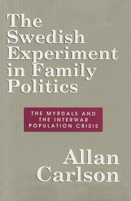 The Swedish Experiment in Family Politics: The Myrdals and the Interwar Population Crisis Allan Carlson