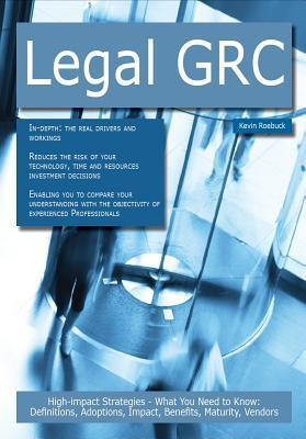 Legal Grc: High-Impact Strategies - What You Need to Know: Definitions, Adoptions, Impact, Benefits, Maturity, Vendors  by  Kevin Roebuck
