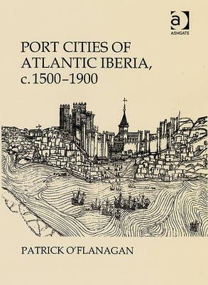 Port Cities of Atlantic Iberia, C. 1500-1900  by  Patrick OFlanagan