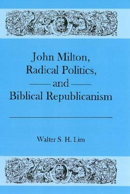John Milton, Radical Politics, and Biblical Republicanism Walter S. H. Lim