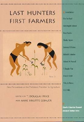 Last Hunters, First Farmers: New Perspectives on the Prehistoric Transition to Agriculture  by  T. Douglas Price