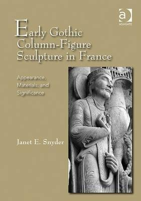 Early Gothic Column-Figure Sculpture in France: Appearance, Materials, and Significance  by  Janet E. Snyder