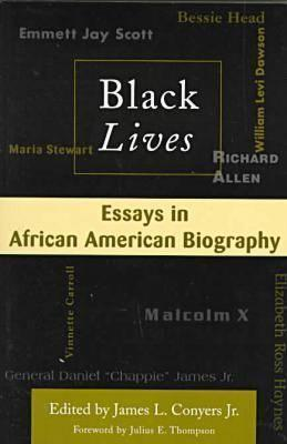 Black Lives: Essays in African American Biography: Essays in African American Biography James L. Conyers Jr.