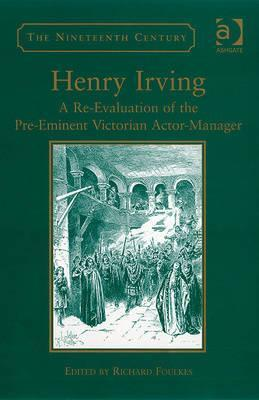 Henry Irving: A Re-Evaluation of the Pre-Eminent Victorian Actor Manager Richard Foulkes