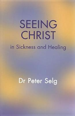 Seeing Christ in Sickness and Healing  by  Peter Selg