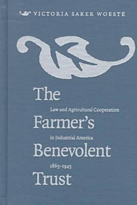 Farmers Benevolent Trust: Law and Agricultural Cooperation in Industrial America, 1865-1945  by  Victoria Saker Woeste
