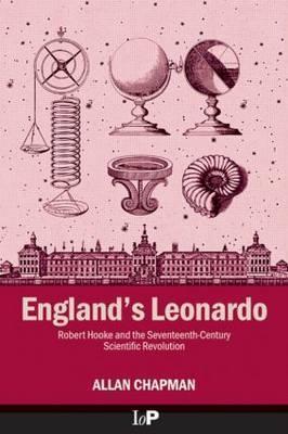 Englands Leonardo: Robert Hooke and the Seventeenth-Century Scientific Revolution  by  Allan Chapman