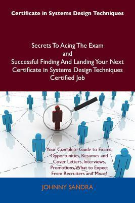 Certificate in Systems Design Techniques Secrets to Acing the Exam and Successful Finding and Landing Your Next Certificate in Systems Design Techniques Certified Job  by  Johnny Sandra