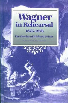 Wagner In Rehearsal, 1875 1876: The Diaries Of Richard Fricke  by  Richard Fricke