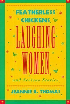 Featherless Chickens, Laughing Women, and Serious Stories Featherless Chickens, Laughing Women, and Serious Stories  by  Jeannie B. Thomas