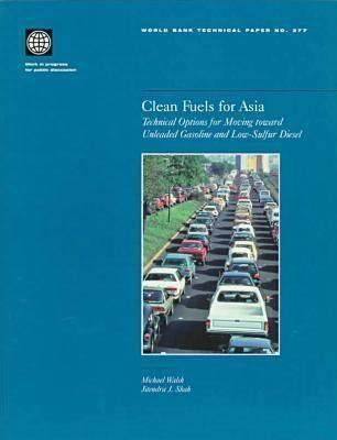 Clean Fuels for Asia: Technical Options for Moving Toward Unleaded Gasoline and Low-Sulfur Diesel Michael Walsh