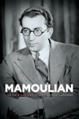 Mamoulian: Life on Stage and Screen David Luhrssen
