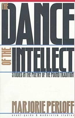 The Dance of the Intellect: Studies in the Poetry of the Pound Tradition  by  Marjorie Perloff