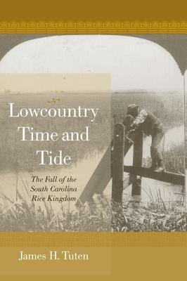 Lowcountry Time and Tide: The Fall of the South Carolina Rice Kingdom  by  James H Tuten