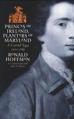 Princes Of Ireland, Planters Of Maryland: A Carroll Saga, 1500 1782 Ronald Hoffman