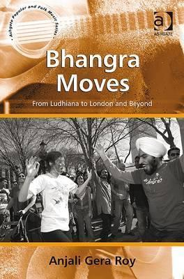 Bhangra Moves: From Ludhiana to London and Beyond Anjali Gera Roy