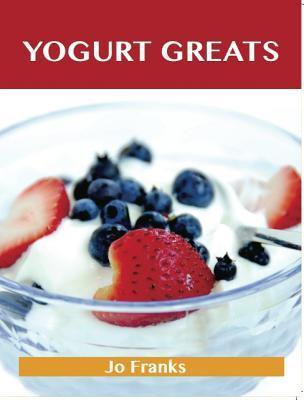 Yogurt Greats: Delicious Yogurt Recipes, the Top 75 Yogurt Recipes Jo Franks