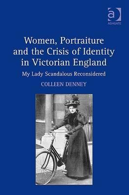 Women, Portraiture and the Crisis of Identity in Victorian England: My Lady Scandalous Reconsidered Colleen Denney