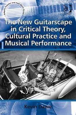 The New Guitarscape In Critical Theory, Cultural Practice And Musical Performance (Ashgate Popular And Folk Music Series)  by  Kevin Dawe