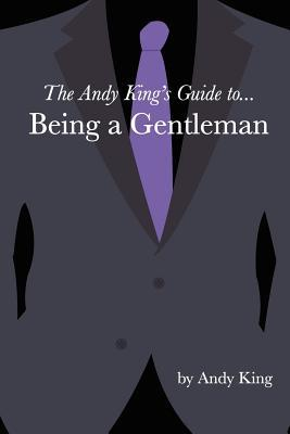 The Andy Kings Guide To... Being a Gentleman Andy King