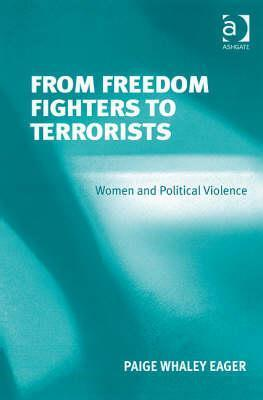From Freedom Fighters to Terrorists: Women and Political Violence Paige Whaley Eager