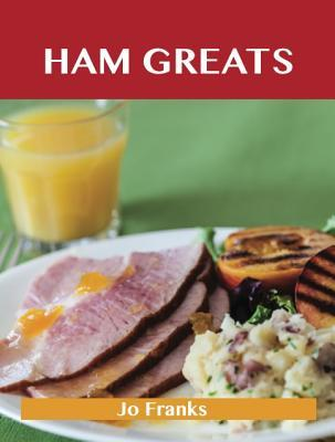 Ham Greats: Delicious Ham Recipes, the Top 69 Ham Recipes Jo Franks