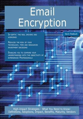 Email Encryption: High-Impact Strategies - What You Need to Know: Definitions, Adoptions, Impact, Benefits, Maturity, Vendors  by  Kevin Roebuck