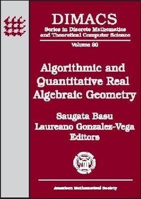Algorithmic and Quantitative Real Algebraic Geometry: Dimacs Workshop, Algorithmic and Quantitative Aspects of Real Algebraic, Geometry in Mathematics  by  Saugata Basu