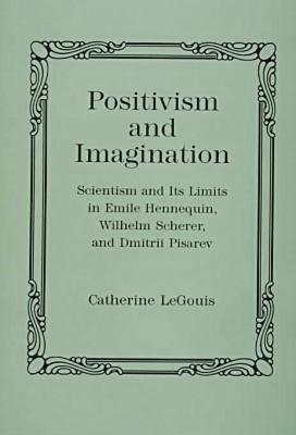Positivism and Imagination: Scientism and Its Limits in Emile Hennequin, Wilhelm Scherer, and Dmitrii Pisarev  by  Catherine Legouis