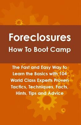 Foreclosures How to Boot Camp: The Fast and Easy Way to Learn the Basics with 104 World Class Experts Proven Tactics, Techniques, Facts, Hints, Tips and Advice  by  Robert Leininger