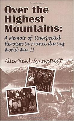 Over the Highest Mountains: A Memoir of Unexpected Heroism in France During World War II  by  Alice Resch Synnestvedt