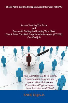 Check Point Certified Endpoint Administrator (Ccepa) Secrets to Acing the Exam and Successful Finding and Landing Your Next Check Point Certified Endpoint Administrator (Ccepa) Certified Job  by  Anne DeJesus