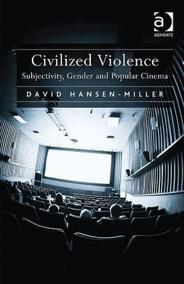 Civilized Violence: Subjectivity, Gender and Popular Cinema David Hansen-Miller